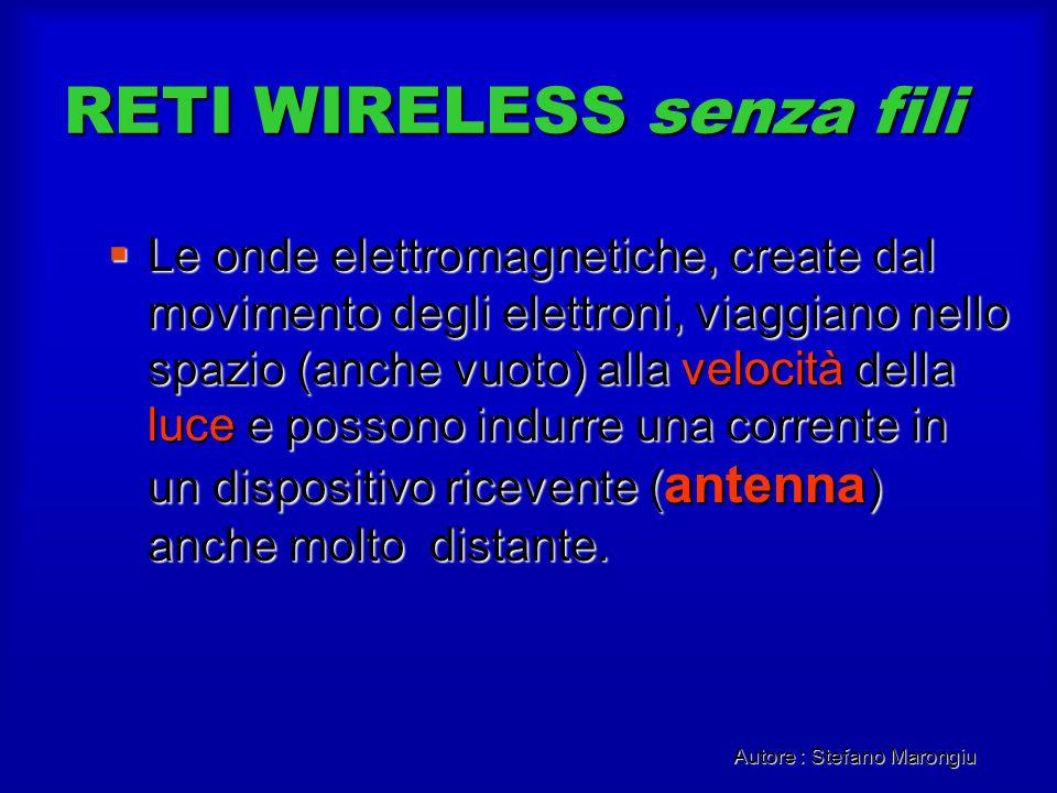 Autore : Stefano Marongiu RETI WIRELESS senza fili Le onde elettromagnetiche, create dal movimento degli elettroni, viaggiano nello spazio (anche vuot