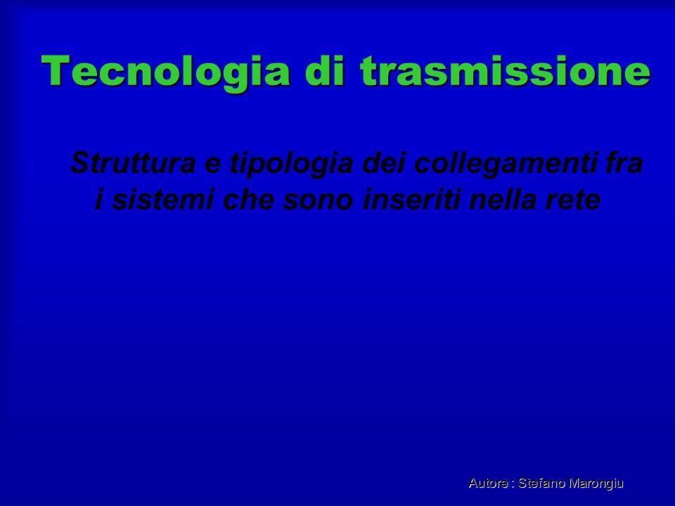 Autore : Stefano Marongiu Tecnologia di trasmissione Struttura e tipologia dei collegamenti fra i sistemi che sono inseriti nella rete