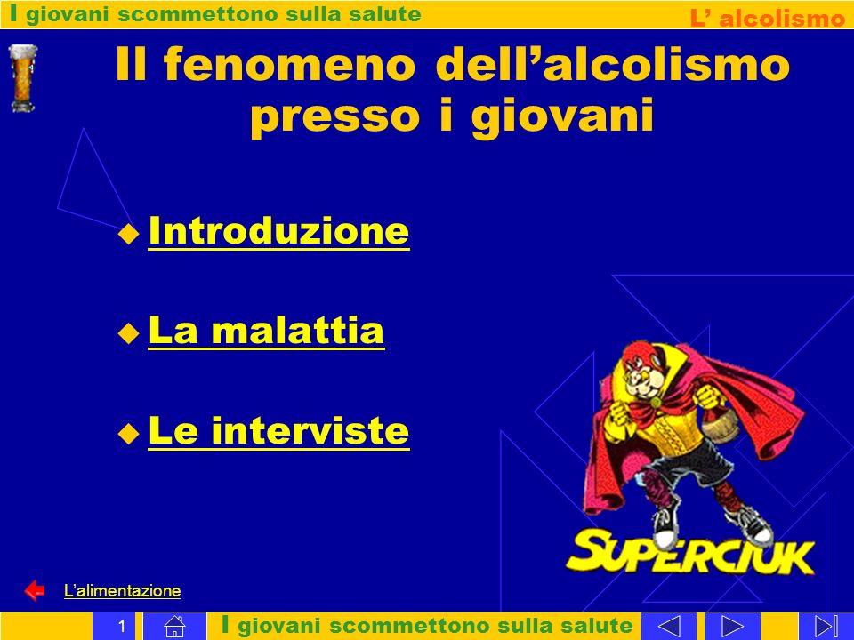 I giovani scommettono sulla salute L alcolismo Lalimentazione 1 Il fenomeno dellalcolismo presso i giovani Introduzione La malattia Le interviste