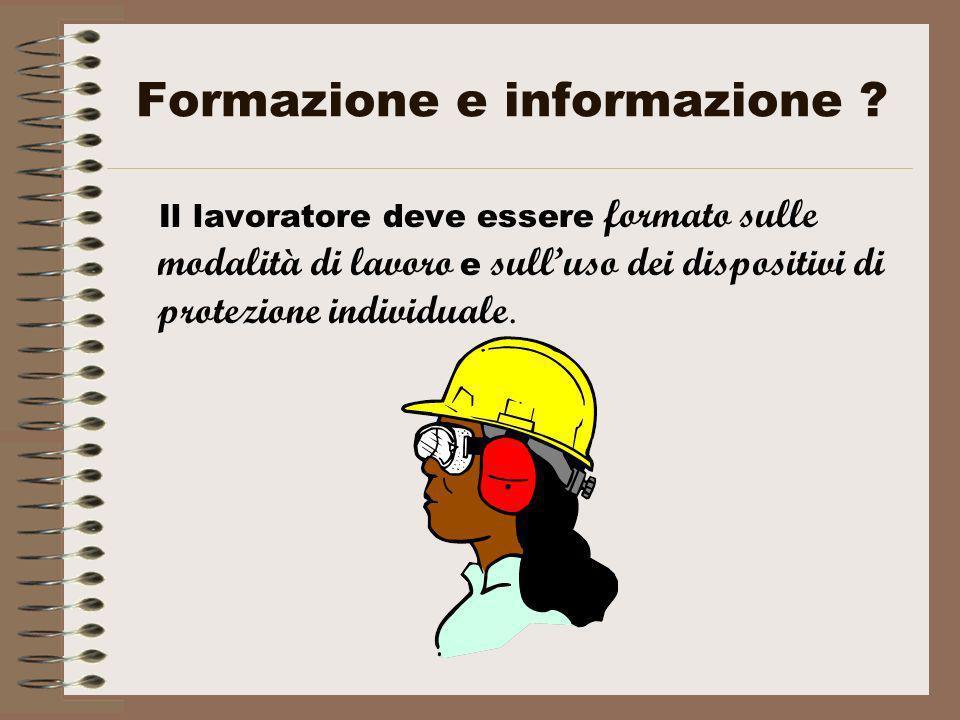 Formazione e informazione ? Il lavoratore deve essere formato sulle modalità di lavoro e sulluso dei dispositivi di protezione individuale.