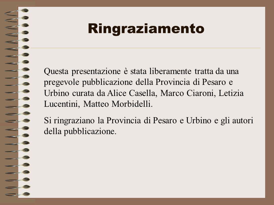 Ringraziamento Questa presentazione è stata liberamente tratta da una pregevole pubblicazione della Provincia di Pesaro e Urbino curata da Alice Casel