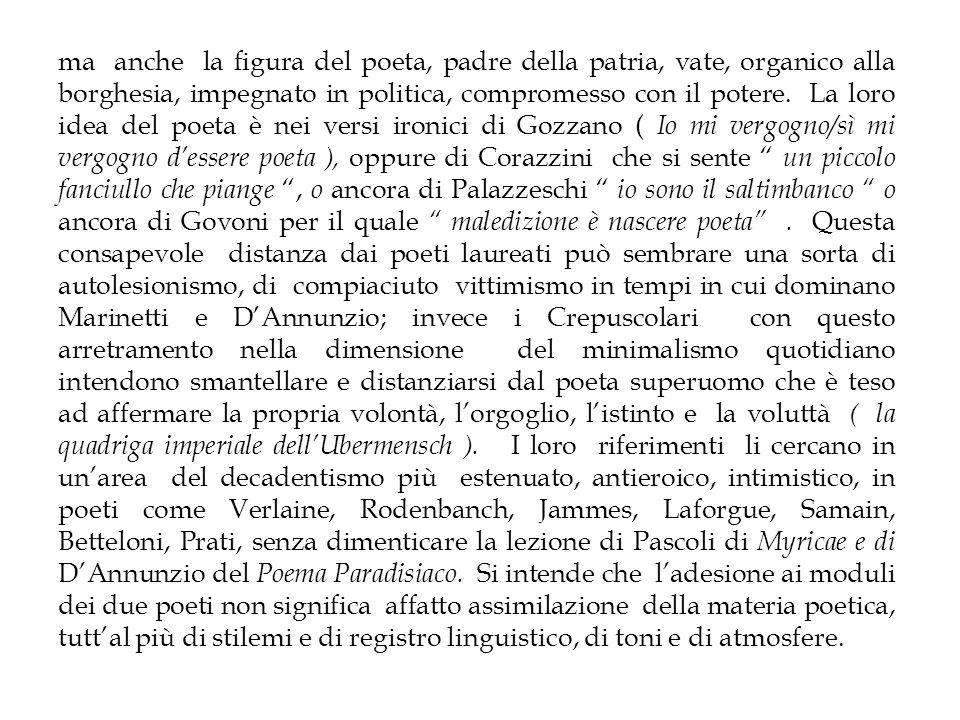 E proprio sul piano linguistico si coglie la grande novità della poesia crepuscolare - riconosciuta ormai pienamente dalla critica -, in quel dettato poetico prosastico, discorsivo, colloquiale ( Colloqui è il titolo di una raccolta gozzaniana, così come Poesie scritte col lapis di Moretti, Piccolo libro inutile di Corazzini) antiaccademico, apparentemente banale ( rima gozzaniana Nice con camicie ), che attua nella lingua poetica una vera e propria rivoluzione ( smantellando laulicità della lingua poetica di una tradizione che dai Siciliani risale fino a DAnnunzio), passando tuttavia per Pascoli e certa poesia tardo ottocentesca.