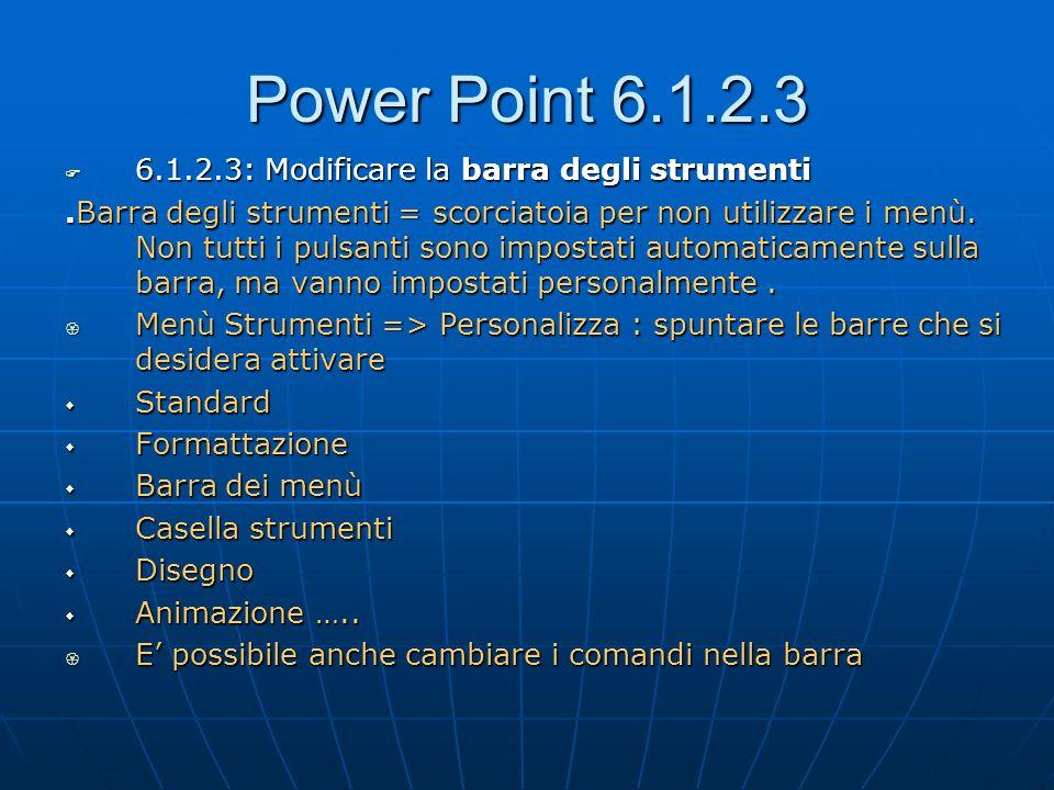 Power Point 6.1.2.3 6.1.2.3: Modificare la barra degli strumenti 6.1.2.3: Modificare la barra degli strumenti.Barra degli strumenti = scorciatoia per