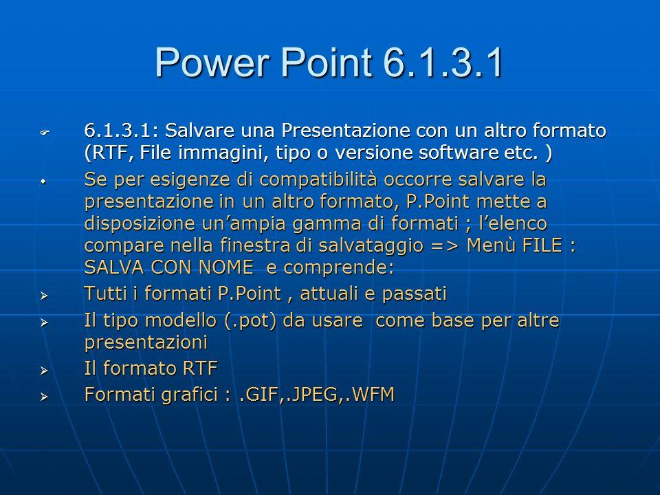 Power Point 6.1.3.1 6.1.3.1: Salvare una Presentazione con un altro formato (RTF, File immagini, tipo o versione software etc. ) 6.1.3.1: Salvare una