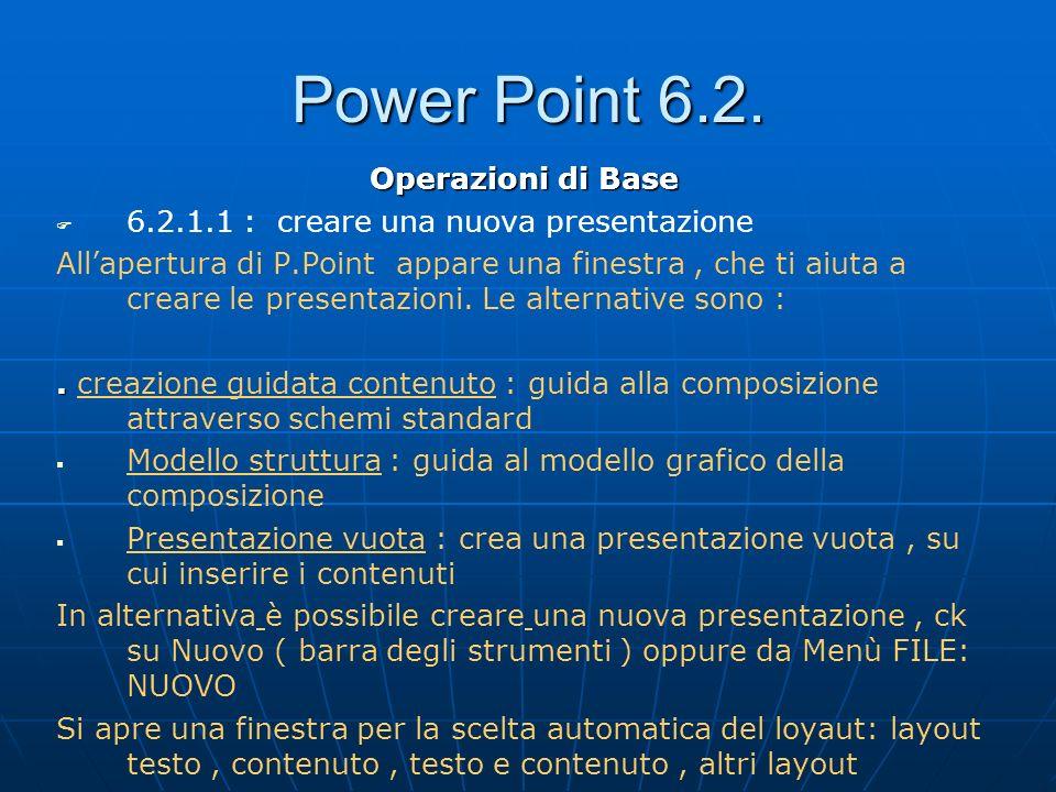 Power Point 6.2. Operazioni di Base 6.2.1.1 : creare una nuova presentazione Allapertura di P.Point appare una finestra, che ti aiuta a creare le pres
