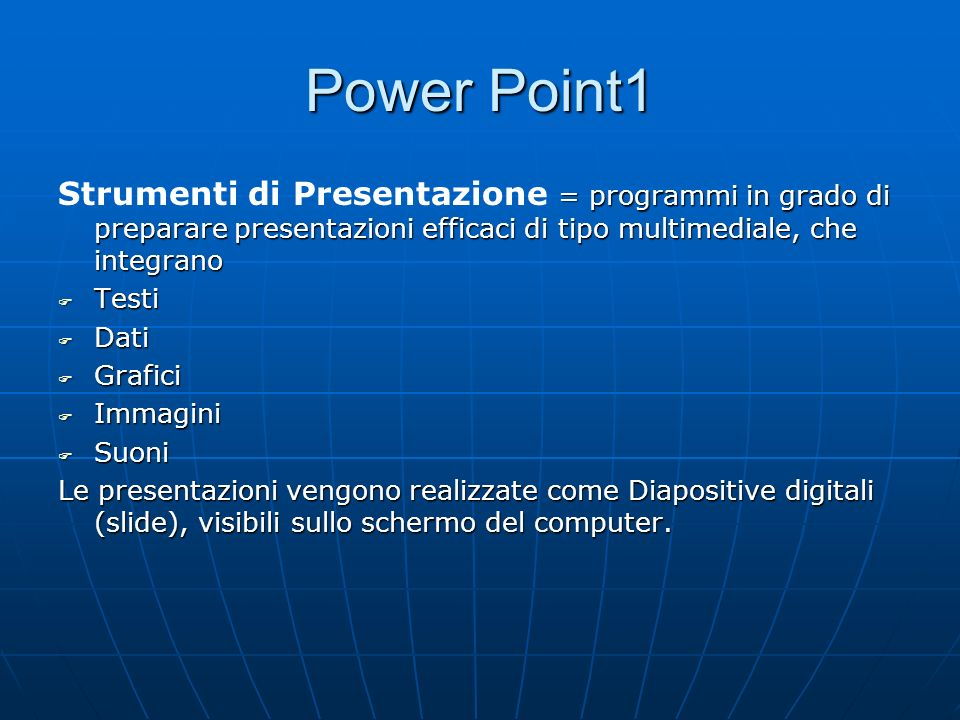 Power Point 1 Il prodotto finale può essere: Una presentazione sullo schermo del computer Una presentazione sullo schermo del computer Stampati bianco/nero o a colori Stampati bianco/nero o a colori Lucidi Lucidi Diapositive, se il computer è dotato di appropriata unità output Diapositive, se il computer è dotato di appropriata unità output Pagine web o immagini Pagine web o immagini