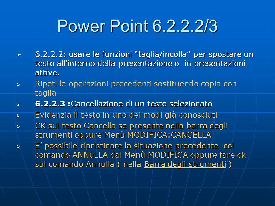 Power Point 6.2.2.2/3 6.2.2.2: usare le funzioni taglia/incolla per spostare un testo allinterno della presentazione o in presentazioni attive. 6.2.2.