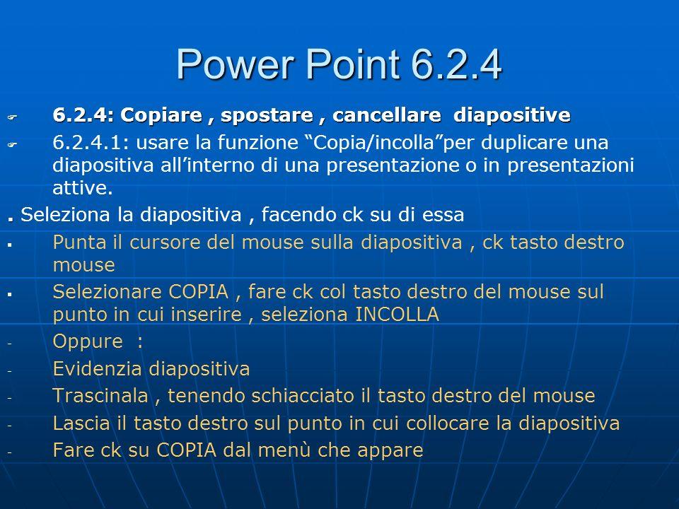 Power Point 6.2.4 6.2.4: Copiare, spostare, cancellare diapositive 6.2.4: Copiare, spostare, cancellare diapositive 6.2.4.1: usare la funzione Copia/i