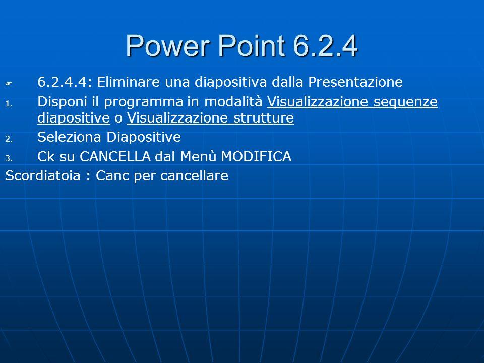 Power Point 6.2.4 6.2.4.4: Eliminare una diapositiva dalla Presentazione 1. 1. Disponi il programma in modalità Visualizzazione sequenze diapositive o