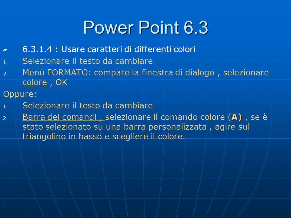 Power Point 6.3 6.3.1.4 : Usare caratteri di differenti colori 1. 1. Selezionare il testo da cambiare 2. 2. Menù FORMATO: compare la finestra di dialo