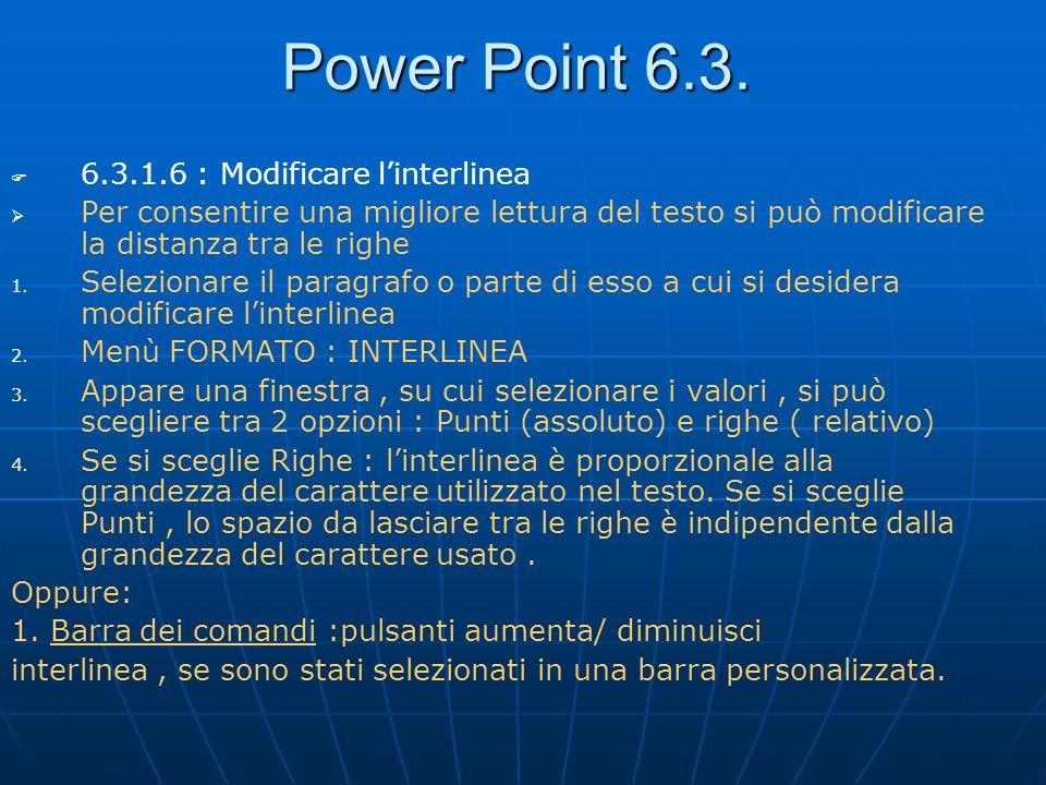 Power Point 6.3. 6.3.1.6 : Modificare linterlinea Per consentire una migliore lettura del testo si può modificare la distanza tra le righe 1. 1. Selez