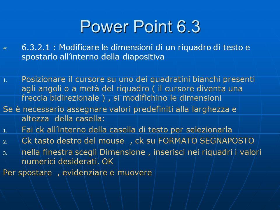 Power Point 6.3 6.3.2.1 : Modificare le dimensioni di un riquadro di testo e spostarlo allinterno della diapositiva 1. 1. Posizionare il cursore su un