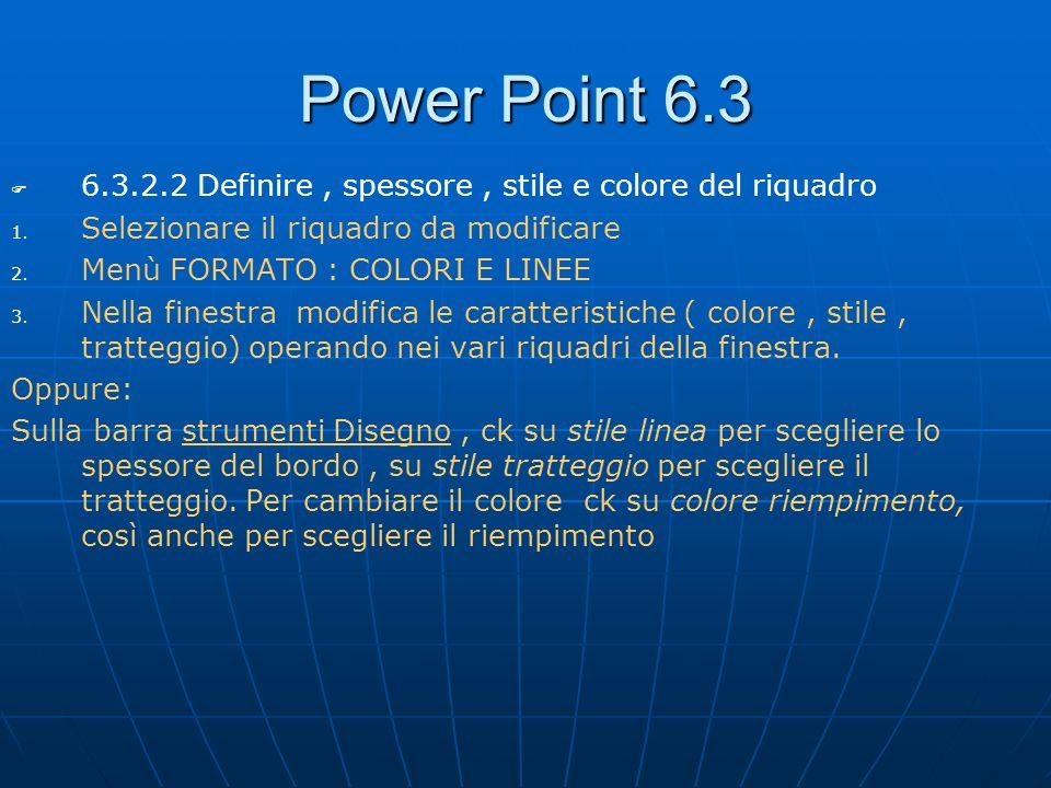 Power Point 6.3 6.3.2.2 Definire, spessore, stile e colore del riquadro 1. 1. Selezionare il riquadro da modificare 2. 2. Menù FORMATO : COLORI E LINE