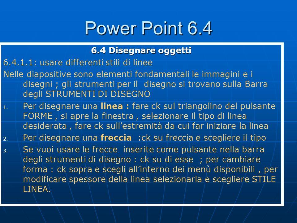 Power Point 6.4 6.4 Disegnare oggetti 6.4.1.1: usare differenti stili di linee Nelle diapositive sono elementi fondamentali le immagini e i disegni ;