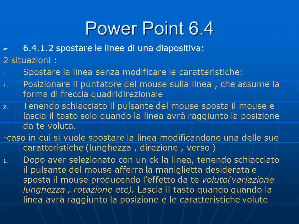 Power Point 6.4 6.4.1.2 spostare le linee di una diapositiva: 2 situazioni : - - Spostare la linea senza modificare le caratteristiche: 1. 1. Posizion
