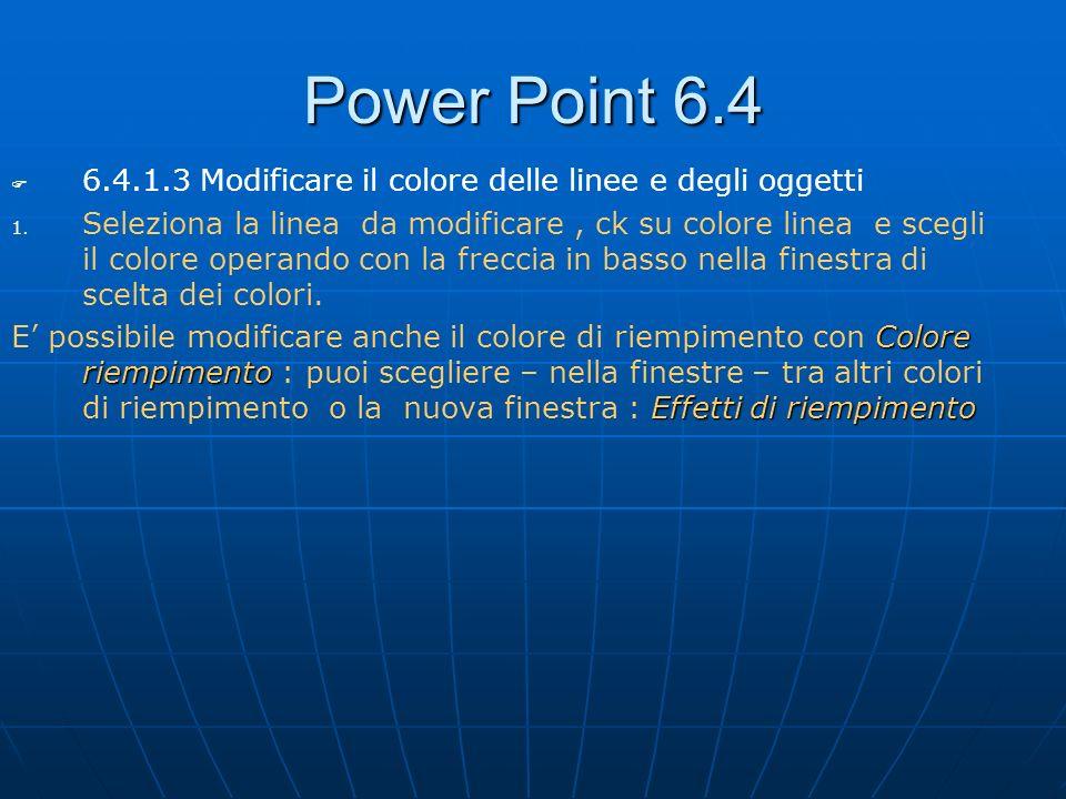 Power Point 6.4 6.4.1.3 Modificare il colore delle linee e degli oggetti 1. 1. Seleziona la linea da modificare, ck su colore linea e scegli il colore