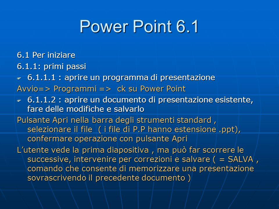 Power Point 6.1.3 6.1.1.3 : aprire diversi documenti 6.1.1.3 : aprire diversi documenti Menù File : apri o ck su Apri dalla barra degli strumenti, seleziona unità e cartella contenente la presentazione, seleziona con un ck il file o i file da aprire,ck sul pulsante apri e si aprono le presentazioni contenute nei file evidenziati.