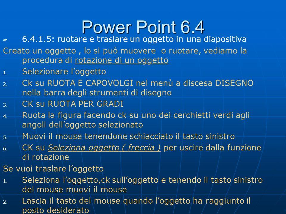 Power Point 6.4 6.4.1.5: ruotare e traslare un oggetto in una diapositiva Creato un oggetto, lo si può muovere o ruotare, vediamo la procedura di rota