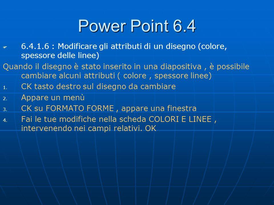 Power Point 6.4 6.4.1.6 : Modificare gli attributi di un disegno (colore, spessore delle linee) Quando il disegno è stato inserito in una diapositiva,