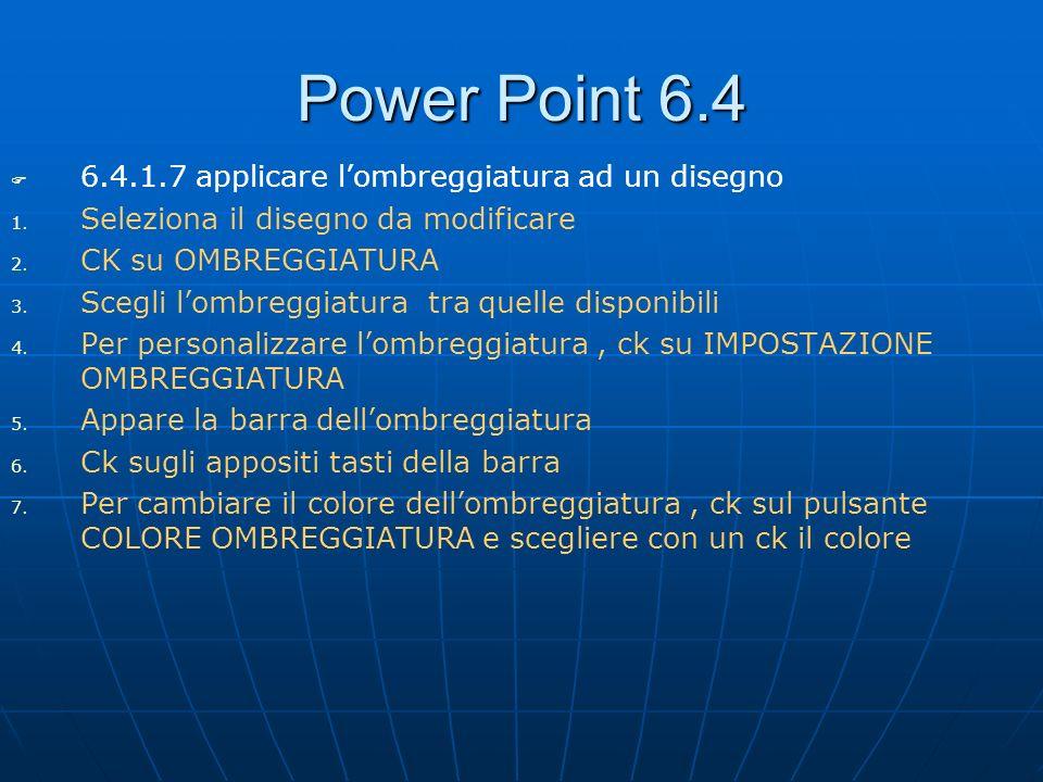 Power Point 6.4 6.4.1.7 applicare lombreggiatura ad un disegno 1. 1. Seleziona il disegno da modificare 2. 2. CK su OMBREGGIATURA 3. 3. Scegli lombreg