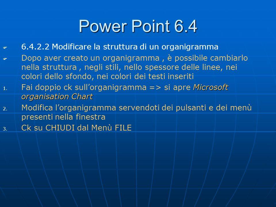Power Point 6.4 6.4.2.2 Modificare la struttura di un organigramma Dopo aver creato un organigramma, è possibile cambiarlo nella struttura, negli stil