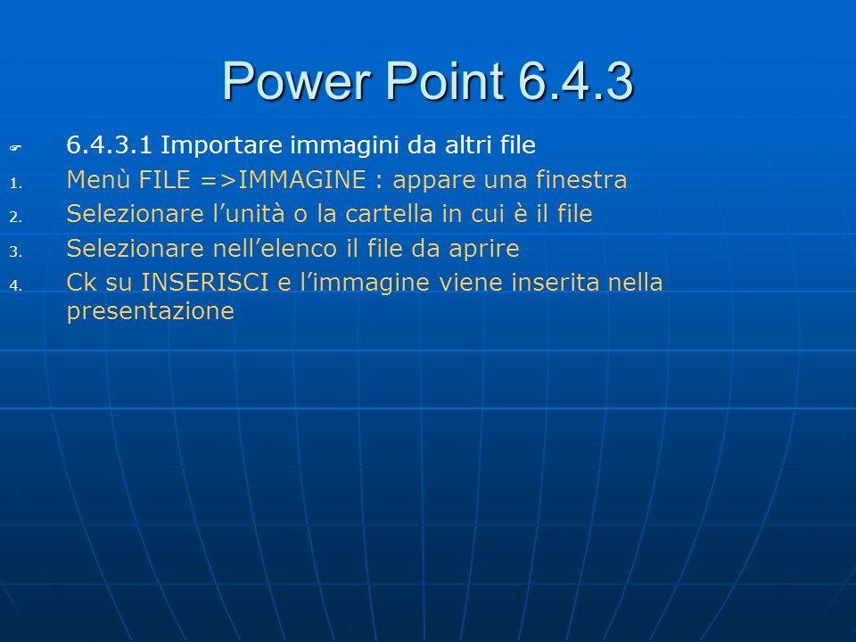 Power Point 6.4.3 6.4.3.1 Importare immagini da altri file 1. 1. Menù FILE =>IMMAGINE : appare una finestra 2. 2. Selezionare lunità o la cartella in