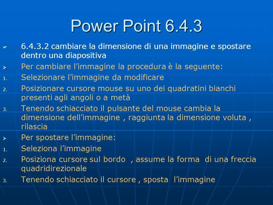 Power Point 6.4.3 6.4.3.2 cambiare la dimensione di una immagine e spostare dentro una diapositiva Per cambiare limmagine la procedura è la seguente: