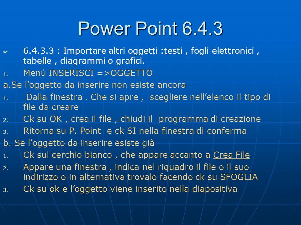 Power Point 6.4.3 6.4.3.3 : Importare altri oggetti :testi, fogli elettronici, tabelle, diagrammi o grafici. 1. 1. Menù INSERISCI =>OGGETTO a.Se logge