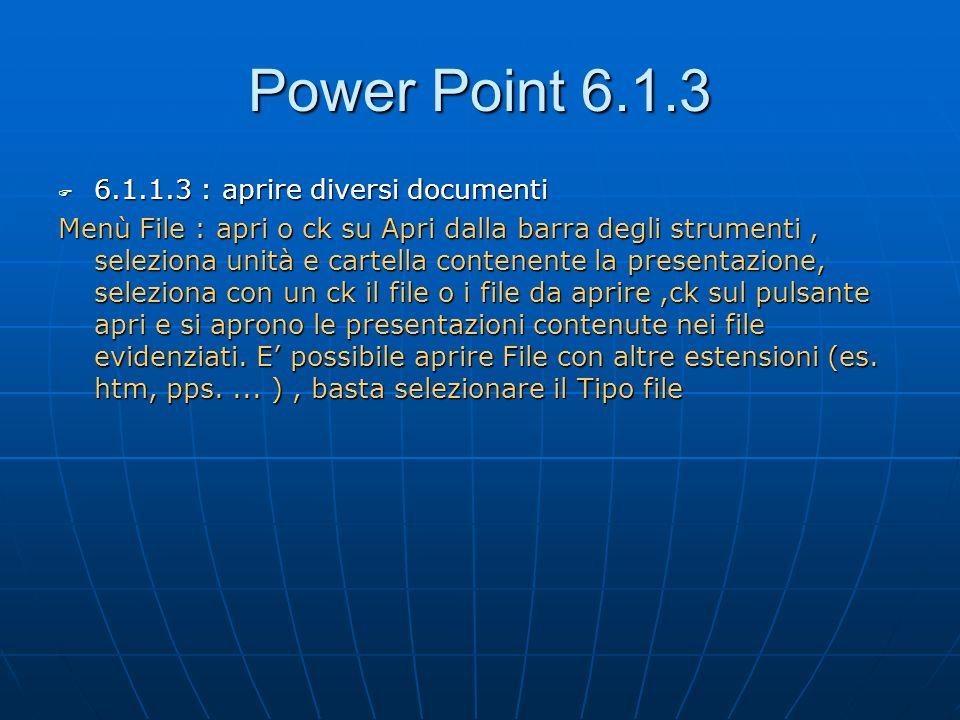 Power Point 6.1.3 6.1.1.3 : aprire diversi documenti 6.1.1.3 : aprire diversi documenti Menù File : apri o ck su Apri dalla barra degli strumenti, sel