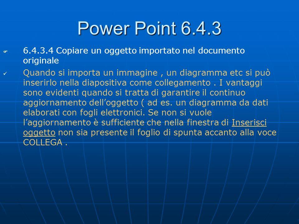 Power Point 6.4.3 6.4.3.4 Copiare un oggetto importato nel documento originale Quando si importa un immagine, un diagramma etc si può inserirlo nella