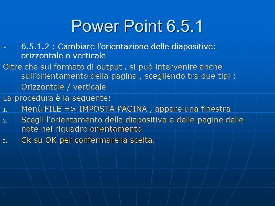 Power Point 6.5.1 6.5.1.2 : Cambiare lorientazione delle diapositive: orizzontale o verticale Oltre che sul formato di output, si può intervenire anch