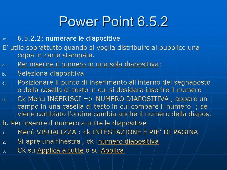 Power Point 6.5.2 6.5.2.2: numerare le diapositive E utile soprattutto quando si voglia distribuire al pubblico una copia in carta stampata. a. a. Per