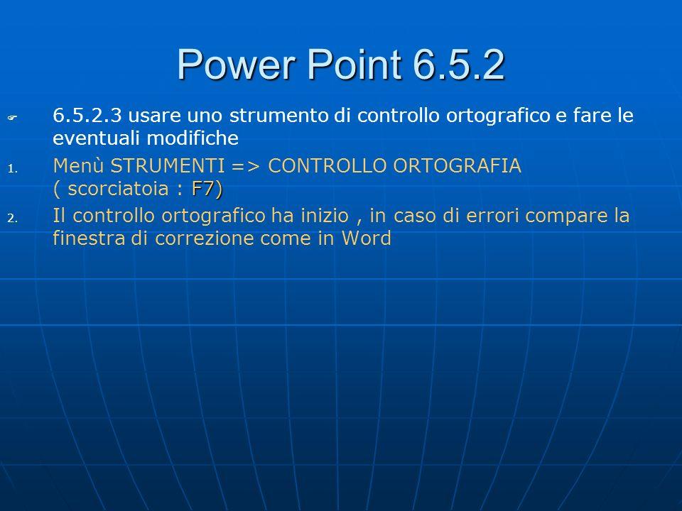 Power Point 6.5.2 6.5.2.3 usare uno strumento di controllo ortografico e fare le eventuali modifiche 1. F7) 1. Menù STRUMENTI => CONTROLLO ORTOGRAFIA