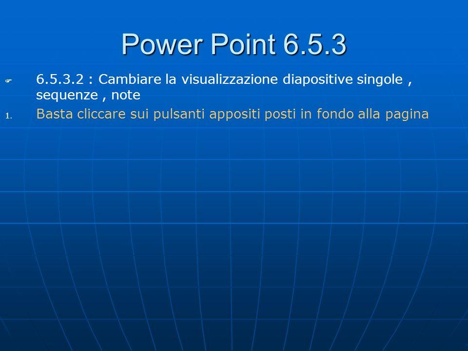 Power Point 6.5.3 6.5.3.2 : Cambiare la visualizzazione diapositive singole, sequenze, note 1. 1. Basta cliccare sui pulsanti appositi posti in fondo