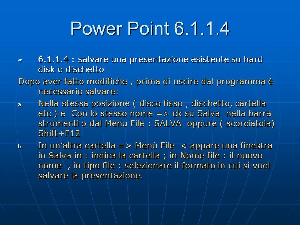 Power Point 6.1.1.5 6.1.1.5 : chiudere il documento di presentazione 6.1.1.5 : chiudere il documento di presentazione Terminato e salvato il lavoro, si vuole chiudere la presentazione e lavorare su unaltra, oppure chiudere il programma o il computer a.Menù File:chiudi oppure ck su chiudi finestra inferiore ( x posta ai margini)> il programma resterà aperto.
