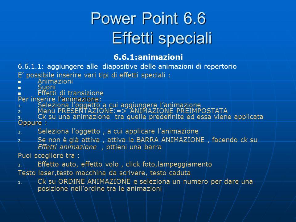 Power Point 6.6 Effetti speciali 6.6.1:animazioni 6.6.1.1: aggiungere alle diapositive delle animazioni di repertorio E possibile inserire vari tipi d