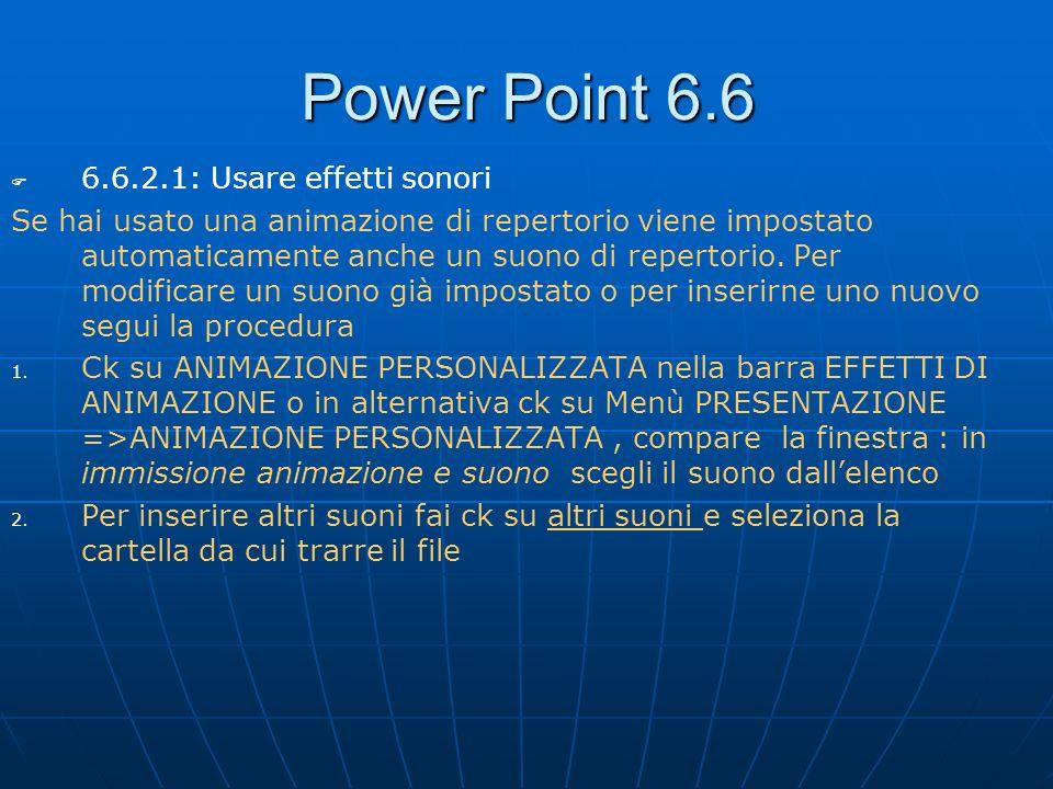 Power Point 6.6 6.6.2.1: Usare effetti sonori Se hai usato una animazione di repertorio viene impostato automaticamente anche un suono di repertorio.