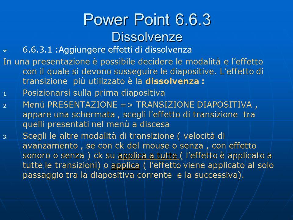Power Point 6.6.3 Dissolvenze 6.6.3.1 :Aggiungere effetti di dissolvenza In una presentazione è possibile decidere le modalità e leffetto con il quale