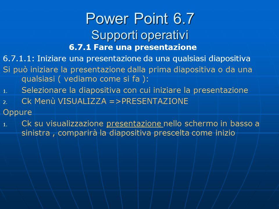 Power Point 6.7 Supporti operativi 6.7.1 Fare una presentazione 6.7.1.1: Iniziare una presentazione da una qualsiasi diapositiva Si può iniziare la pr
