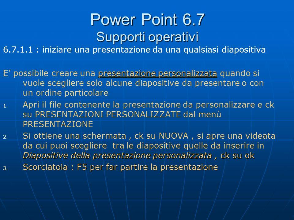 Power Point 6.7 Supporti operativi 6.7.1.1 : iniziare una presentazione da una qualsiasi diapositiva presentazione personalizzata E possibile creare u