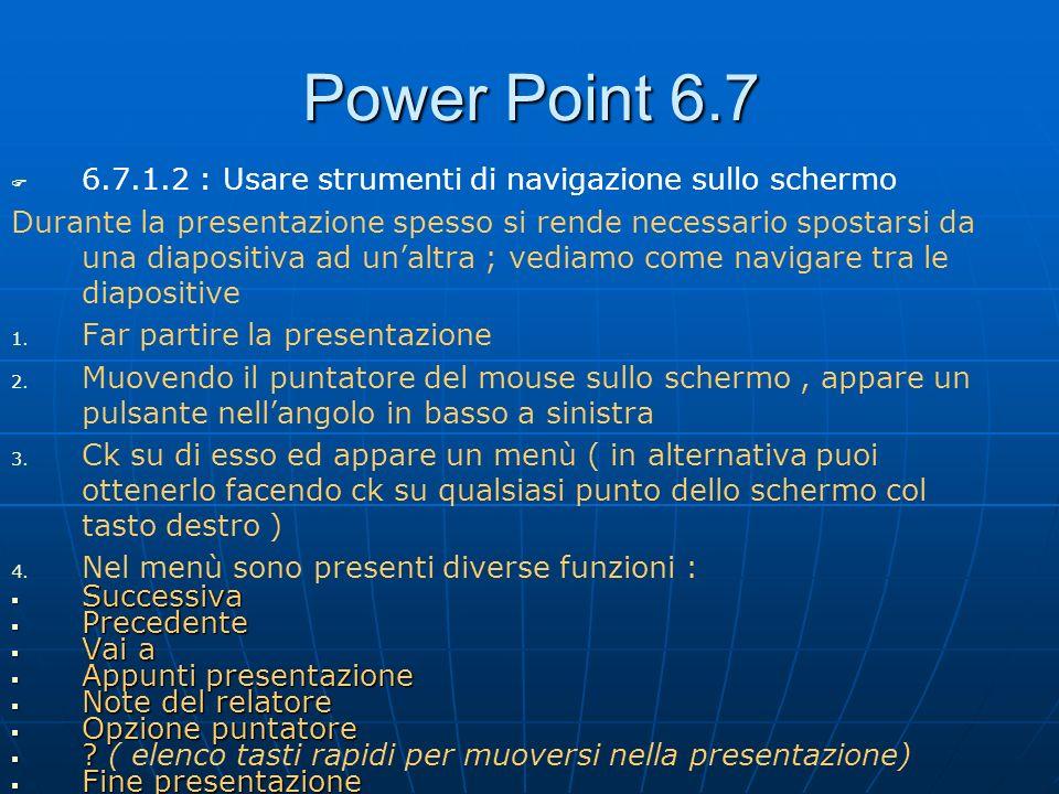 Power Point 6.7 6.7.1.2 : Usare strumenti di navigazione sullo schermo Durante la presentazione spesso si rende necessario spostarsi da una diapositiv