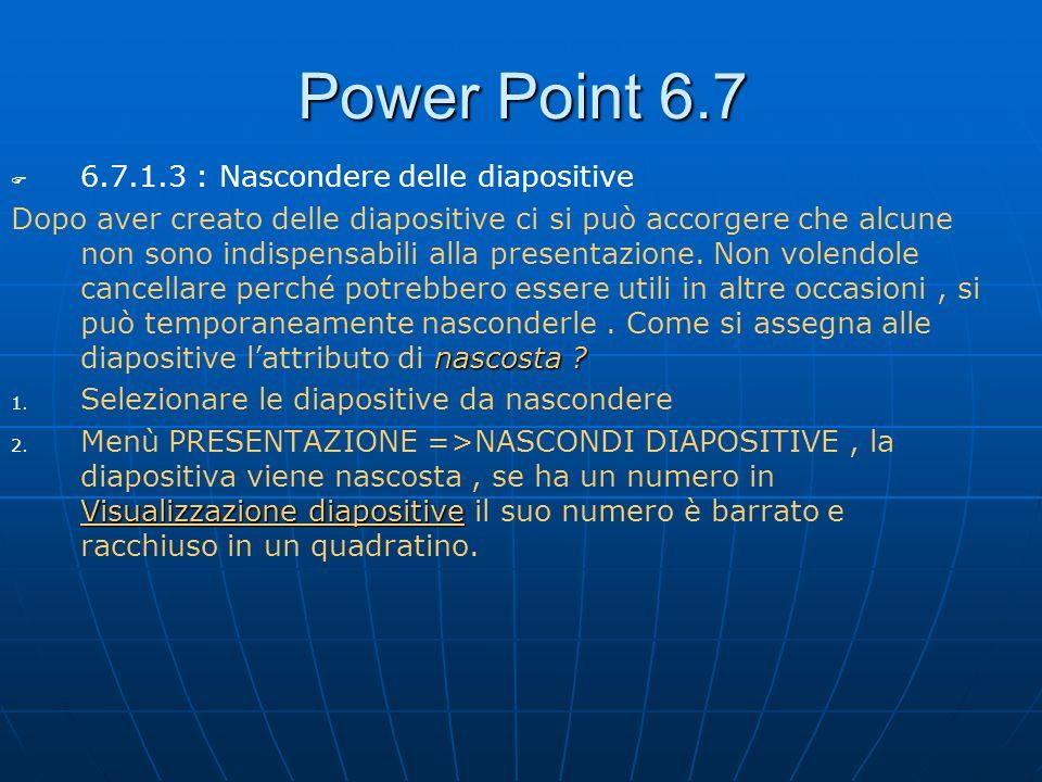 Power Point 6.7 6.7.1.3 : Nascondere delle diapositive nascosta ? Dopo aver creato delle diapositive ci si può accorgere che alcune non sono indispens