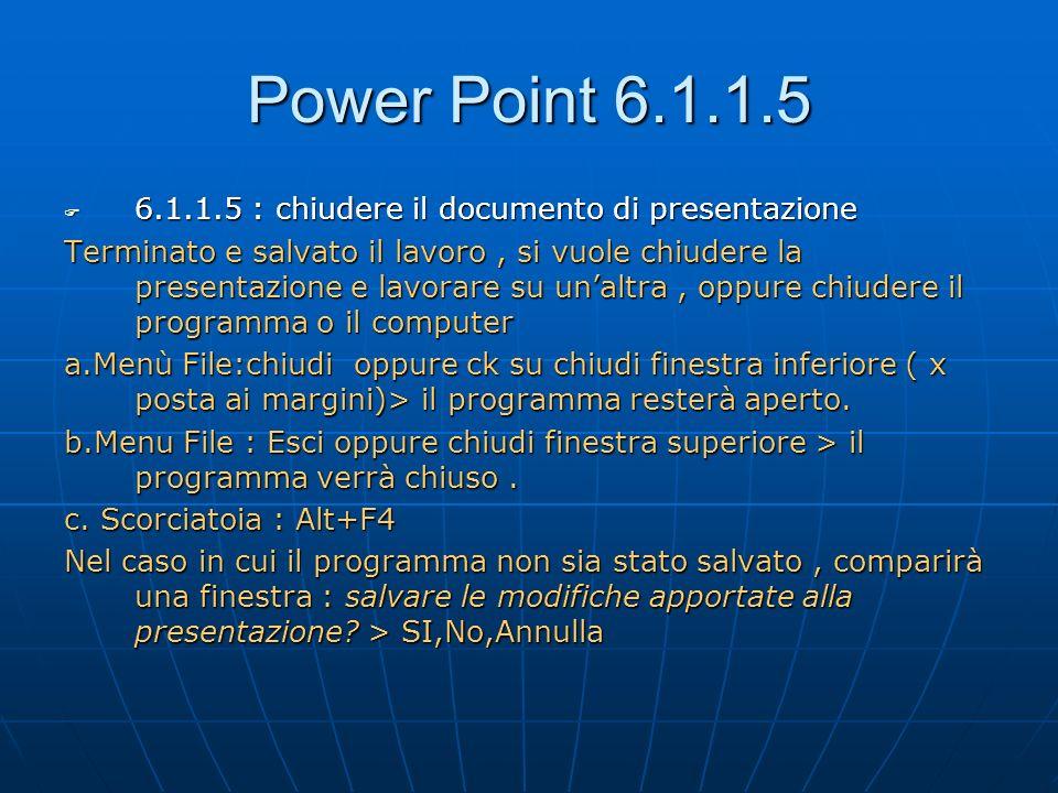 Power Point 6.1.1.6 6.1.1.6: Usare le funzioni Help 6.1.1.6: Usare le funzioni Help Vari strumenti di aiuto e guida, comuni con gli altri Programmi Office Barra dei Menù .