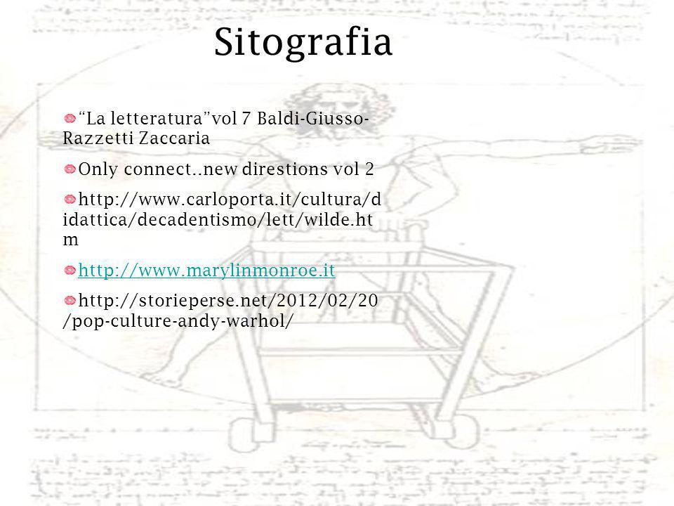 Sitografia La letteraturavol 7 Baldi-Giusso- Razzetti Zaccaria Only connect..new direstions vol 2 http://www.carloporta.it/cultura/d idattica/decadentismo/lett/wilde.ht m http://www.marylinmonroe.it http://storieperse.net/2012/02/20 /pop-culture-andy-warhol/