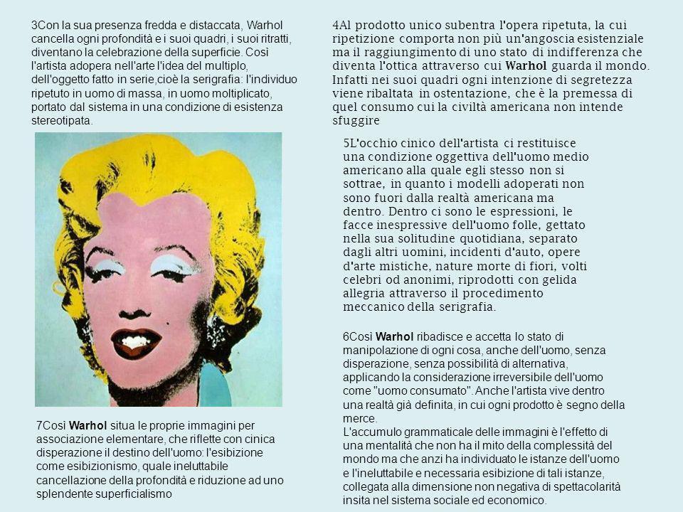 3Con la sua presenza fredda e distaccata, Warhol cancella ogni profondità e i suoi quadri, i suoi ritratti, diventano la celebrazione della superficie.