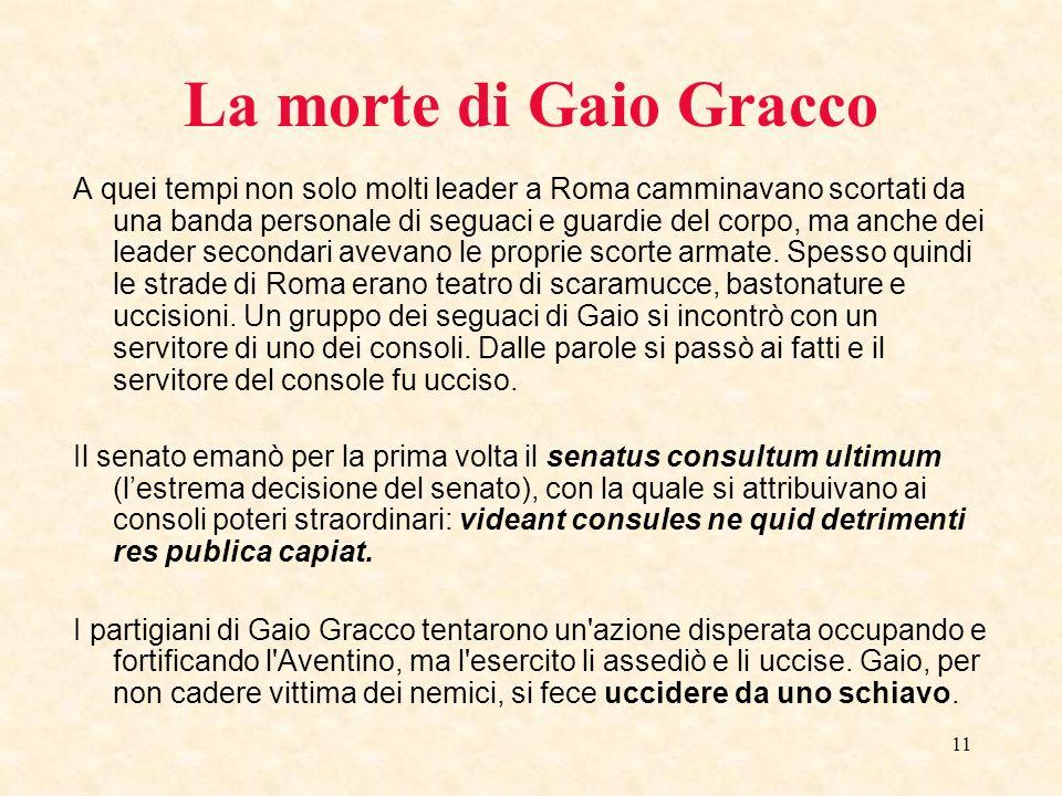 11 La morte di Gaio Gracco A quei tempi non solo molti leader a Roma camminavano scortati da una banda personale di seguaci e guardie del corpo, ma an