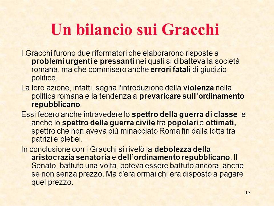 13 Un bilancio sui Gracchi I Gracchi furono due riformatori che elaborarono risposte a problemi urgenti e pressanti nei quali si dibatteva la società