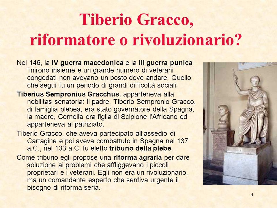 4 Tiberio Gracco, riformatore o rivoluzionario? Nel 146, la IV guerra macedonica e la III guerra punica finirono insieme e un grande numero di veteran