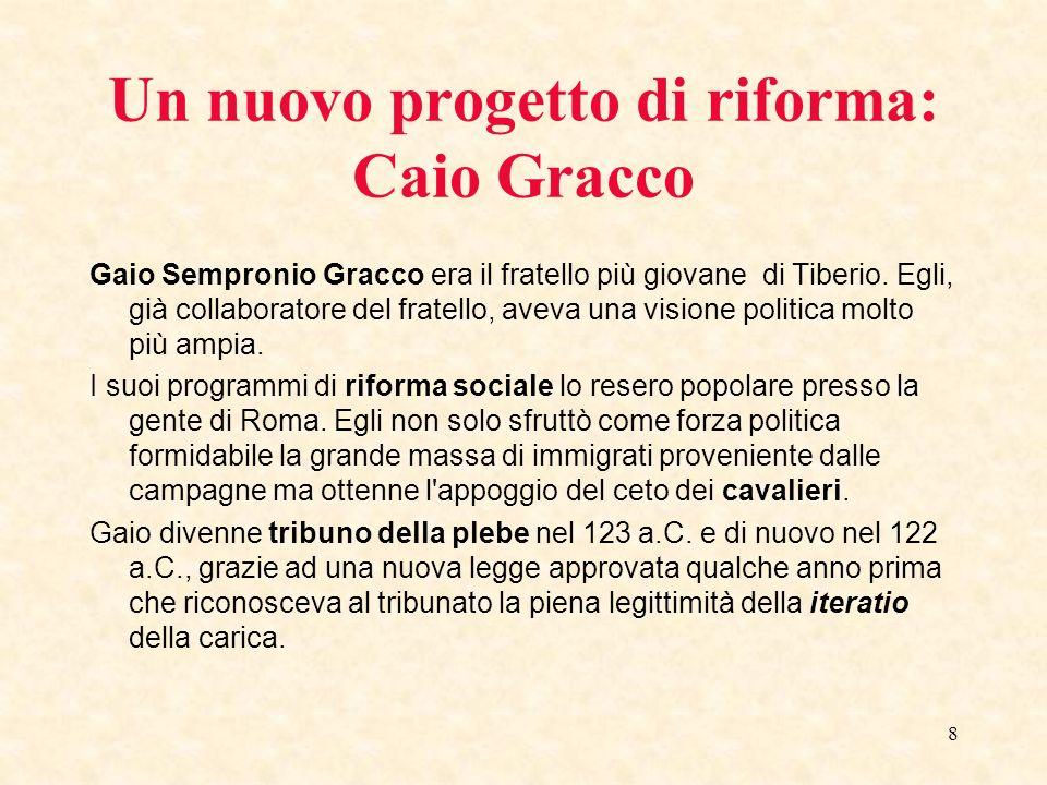 8 Un nuovo progetto di riforma: Caio Gracco Gaio Sempronio Gracco era il fratello più giovane di Tiberio. Egli, già collaboratore del fratello, aveva