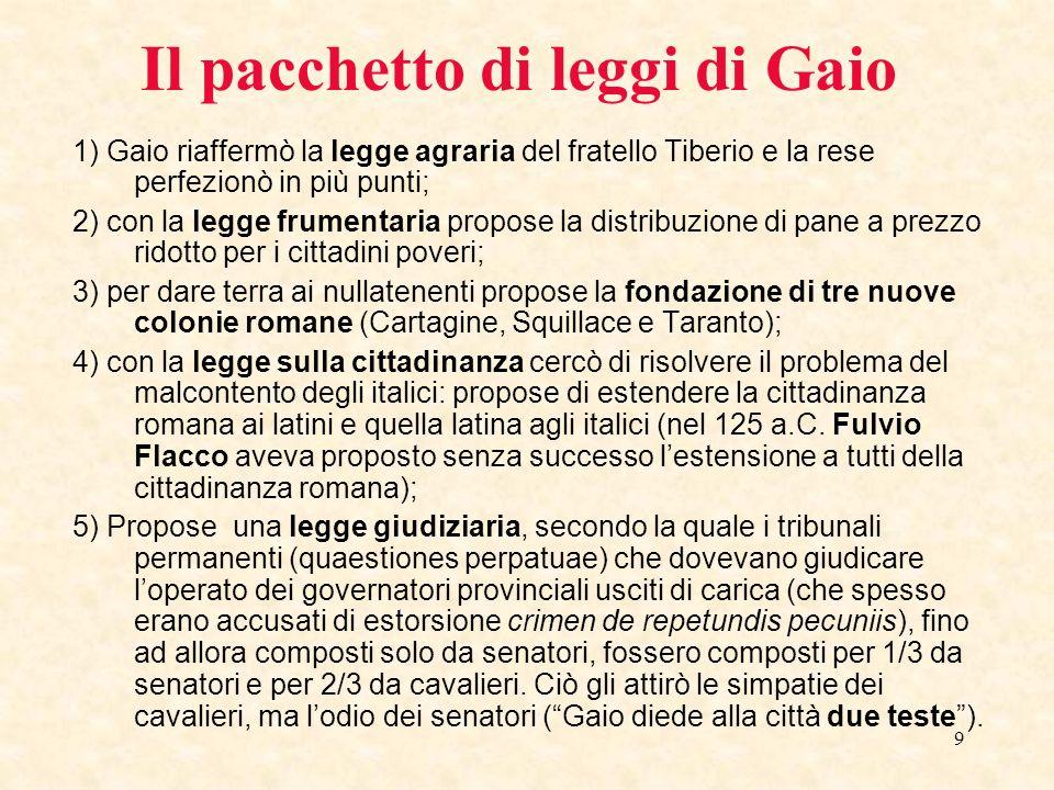 9 Il pacchetto di leggi di Gaio 1) Gaio riaffermò la legge agraria del fratello Tiberio e la rese perfezionò in più punti; 2) con la legge frumentaria